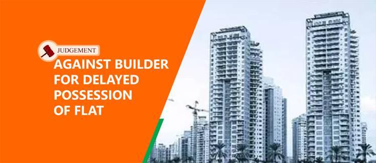 Judgement against builder for delayed possession flat